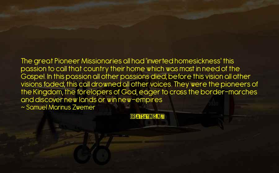 Cross Faded Sayings By Samuel Marinus Zwemer: The great Pioneer Missionaries all had 'inverted homesickness' this passion to call that country their