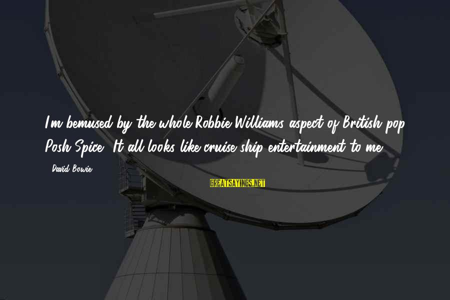 Cruise Ships Sayings By David Bowie: I'm bemused by the whole Robbie Williams aspect of British pop. Posh Spice? It all