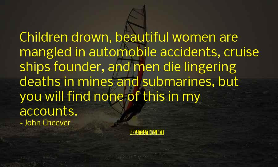 Cruise Ships Sayings By John Cheever: Children drown, beautiful women are mangled in automobile accidents, cruise ships founder, and men die