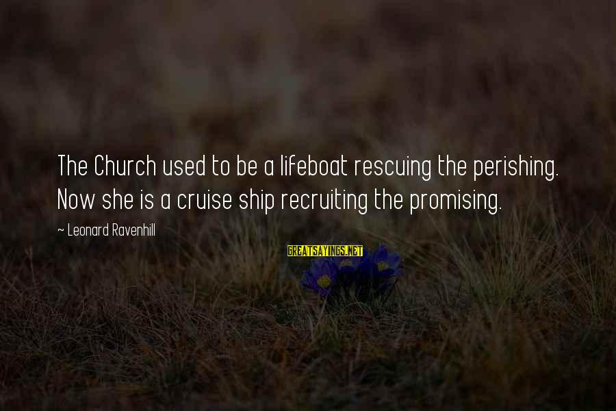 Cruise Ships Sayings By Leonard Ravenhill: The Church used to be a lifeboat rescuing the perishing. Now she is a cruise