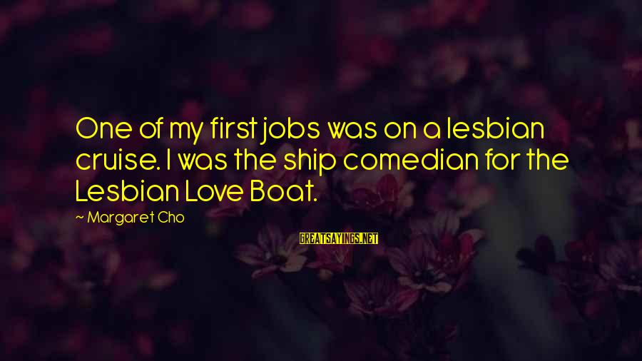 Cruise Ships Sayings By Margaret Cho: One of my first jobs was on a lesbian cruise. I was the ship comedian