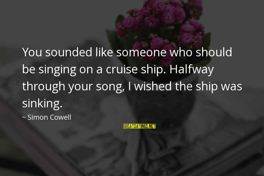 Cruise Ships Sayings By Simon Cowell: You sounded like someone who should be singing on a cruise ship. Halfway through your