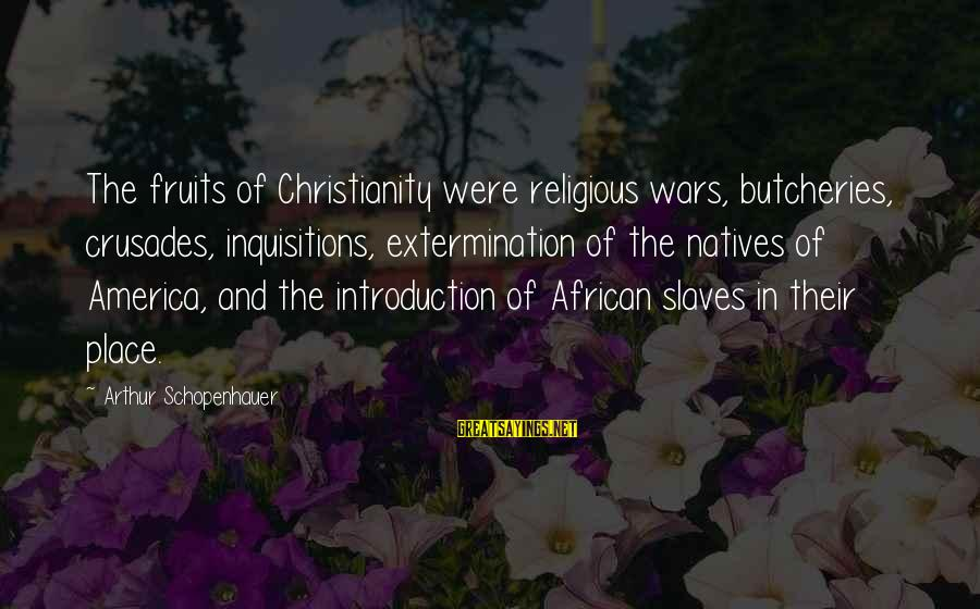 Crusades Sayings By Arthur Schopenhauer: The fruits of Christianity were religious wars, butcheries, crusades, inquisitions, extermination of the natives of