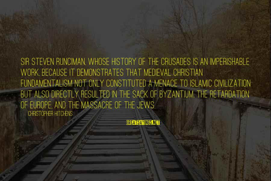 Crusades Sayings By Christopher Hitchens: Sir Steven Runciman, whose history of the Crusades is an imperishable work, because it demonstrates