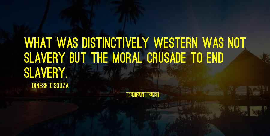 Crusades Sayings By Dinesh D'Souza: What was distinctively Western was not slavery but the moral crusade to end slavery.