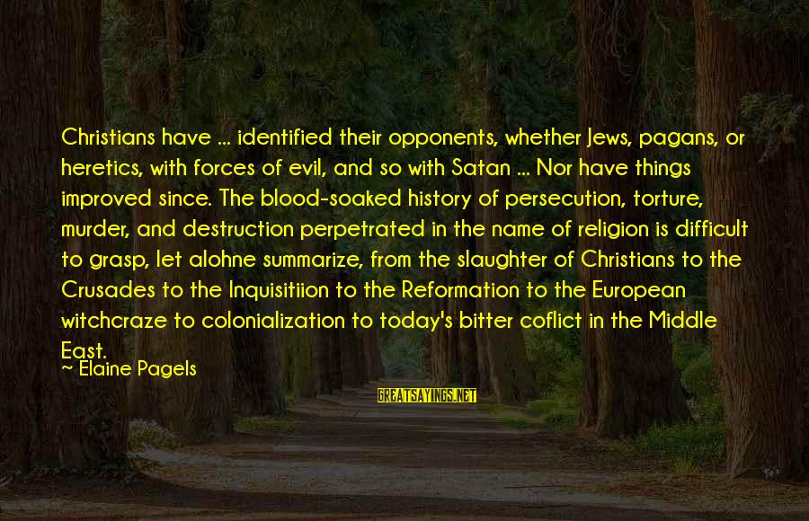 Crusades Sayings By Elaine Pagels: Christians have ... identified their opponents, whether Jews, pagans, or heretics, with forces of evil,