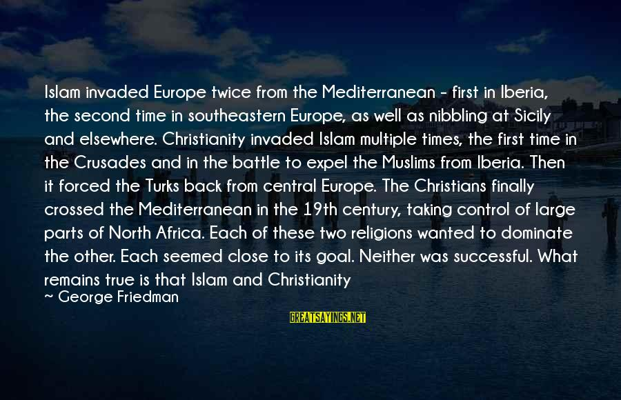 Crusades Sayings By George Friedman: Islam invaded Europe twice from the Mediterranean - first in Iberia, the second time in