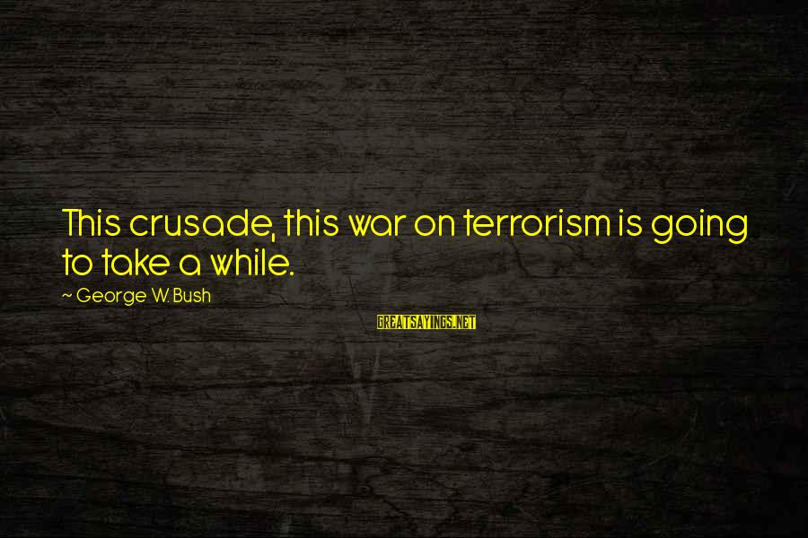 Crusades Sayings By George W. Bush: This crusade, this war on terrorism is going to take a while.