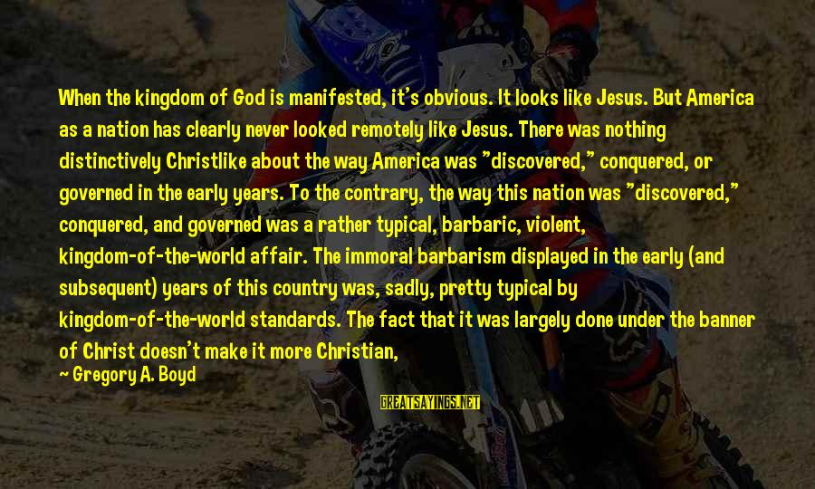 Crusades Sayings By Gregory A. Boyd: When the kingdom of God is manifested, it's obvious. It looks like Jesus. But America
