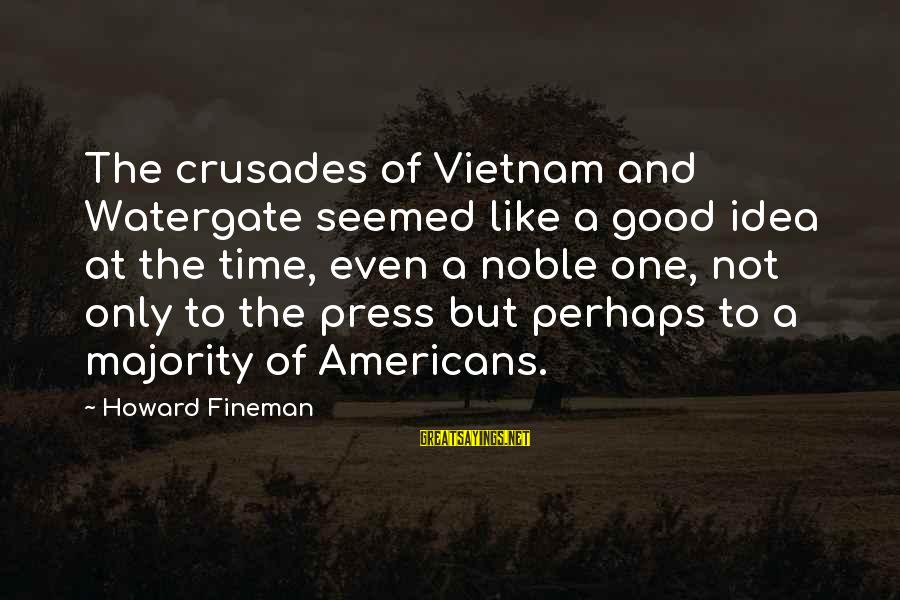 Crusades Sayings By Howard Fineman: The crusades of Vietnam and Watergate seemed like a good idea at the time, even