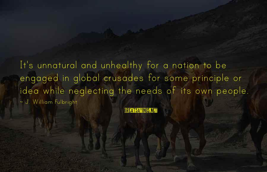 Crusades Sayings By J. William Fulbright: It's unnatural and unhealthy for a nation to be engaged in global crusades for some