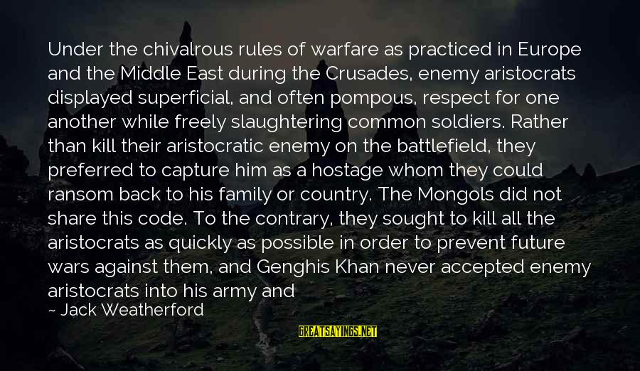 Crusades Sayings By Jack Weatherford: Under the chivalrous rules of warfare as practiced in Europe and the Middle East during