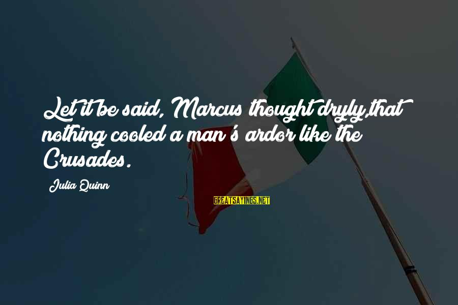 Crusades Sayings By Julia Quinn: Let it be said, Marcus thought dryly,that nothing cooled a man's ardor like the Crusades.
