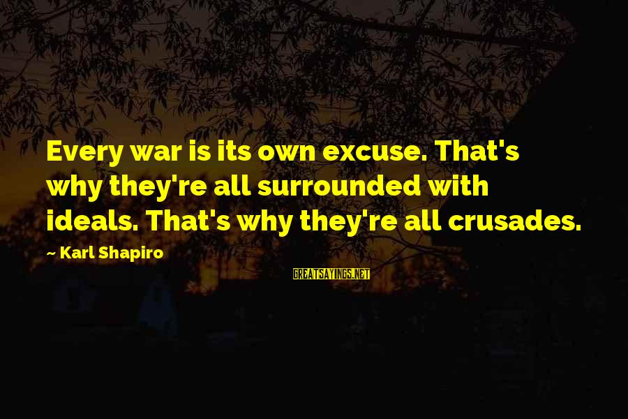Crusades Sayings By Karl Shapiro: Every war is its own excuse. That's why they're all surrounded with ideals. That's why