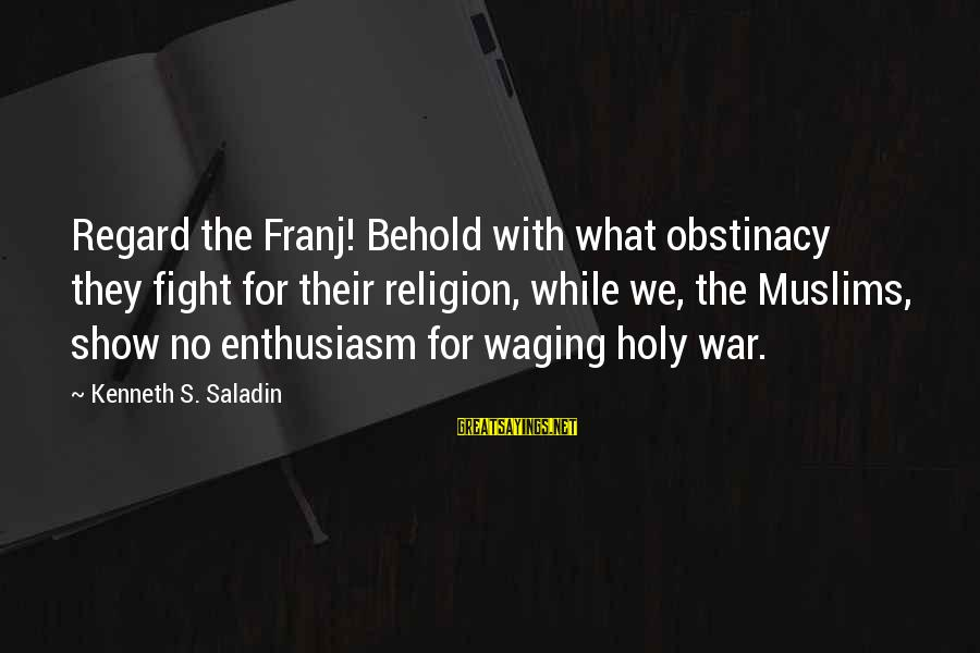 Crusades Sayings By Kenneth S. Saladin: Regard the Franj! Behold with what obstinacy they fight for their religion, while we, the
