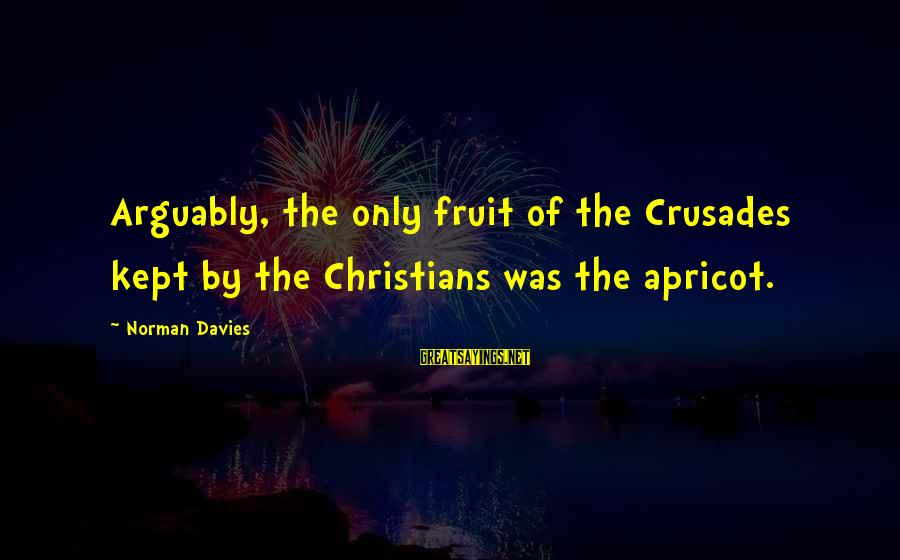 Crusades Sayings By Norman Davies: Arguably, the only fruit of the Crusades kept by the Christians was the apricot.