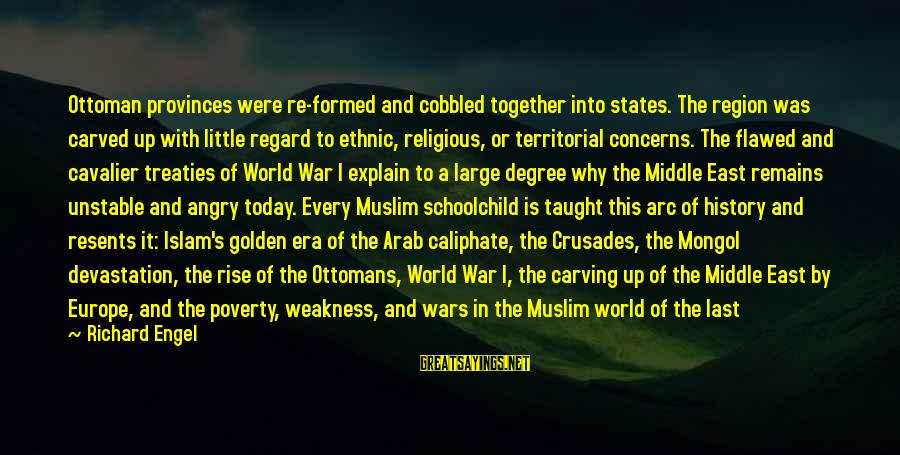 Crusades Sayings By Richard Engel: Ottoman provinces were re-formed and cobbled together into states. The region was carved up with