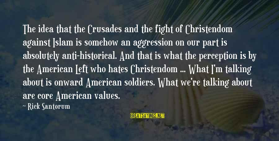 Crusades Sayings By Rick Santorum: The idea that the Crusades and the fight of Christendom against Islam is somehow an