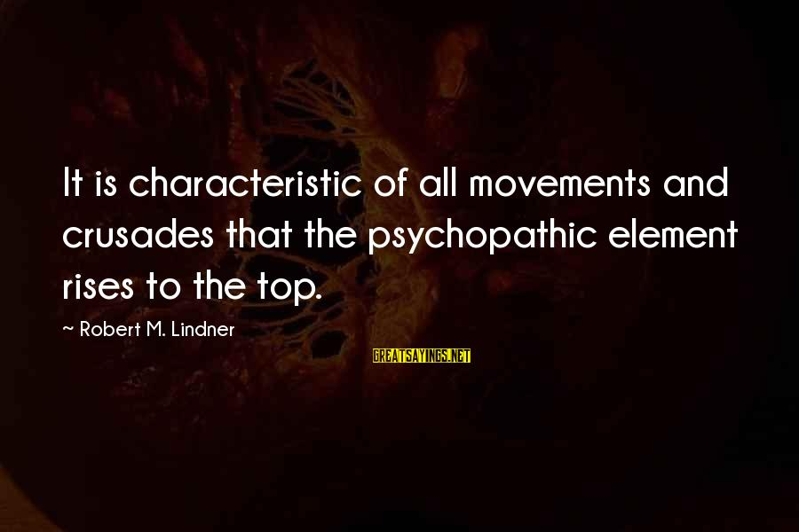 Crusades Sayings By Robert M. Lindner: It is characteristic of all movements and crusades that the psychopathic element rises to the