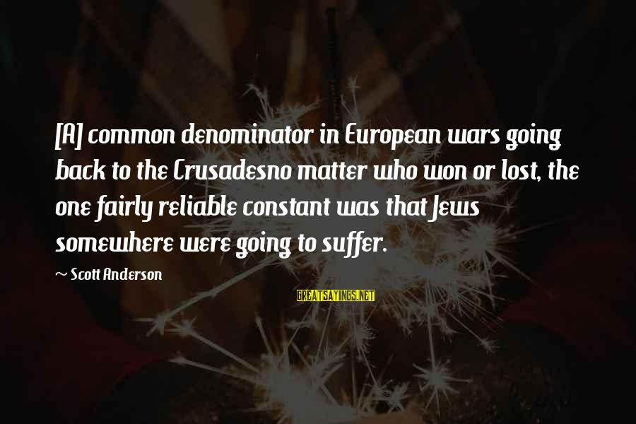 Crusades Sayings By Scott Anderson: [A] common denominator in European wars going back to the Crusadesno matter who won or