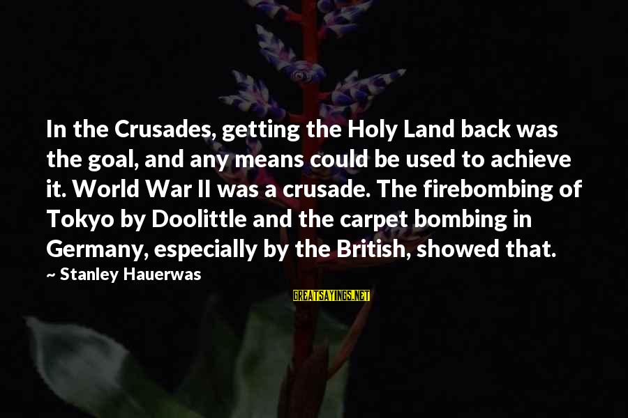 Crusades Sayings By Stanley Hauerwas: In the Crusades, getting the Holy Land back was the goal, and any means could
