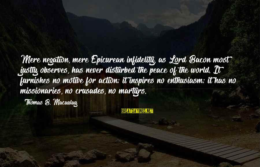 Crusades Sayings By Thomas B. Macaulay: Mere negation, mere Epicurean infidelity, as Lord Bacon most justly observes, has never disturbed the