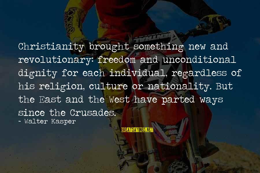 Crusades Sayings By Walter Kasper: Christianity brought something new and revolutionary: freedom and unconditional dignity for each individual, regardless of