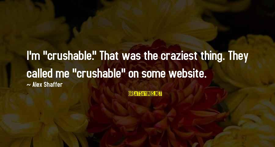 """Crushable Sayings By Alex Shaffer: I'm """"crushable."""" That was the craziest thing. They called me """"crushable"""" on some website."""
