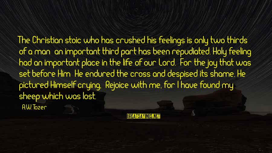 Crying Man Sayings By A.W. Tozer: The Christian stoic who has crushed his feelings is only two-thirds of a man; an