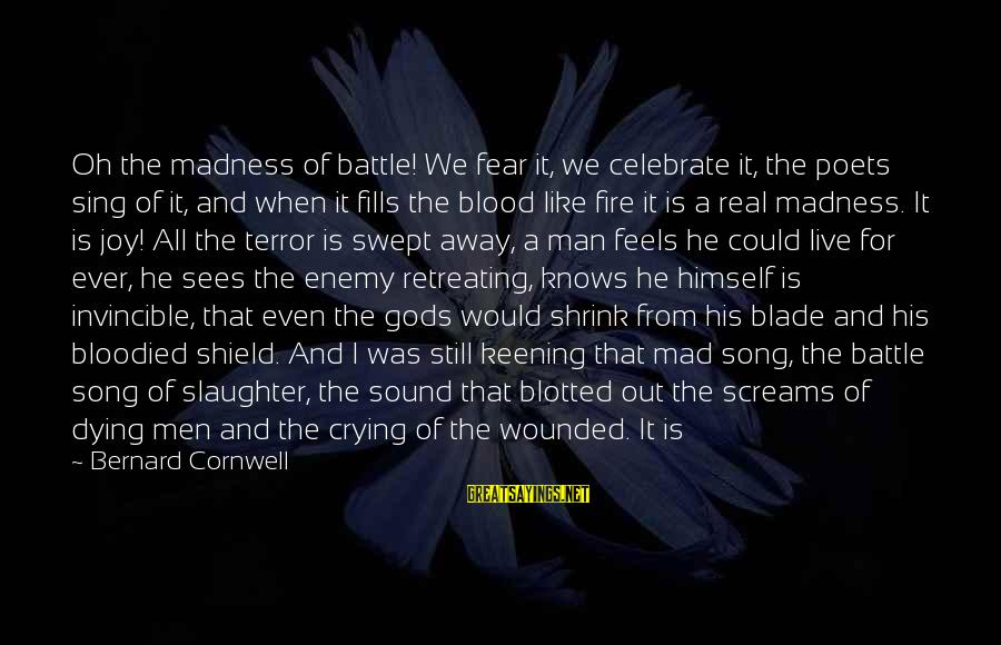 Crying Man Sayings By Bernard Cornwell: Oh the madness of battle! We fear it, we celebrate it, the poets sing of