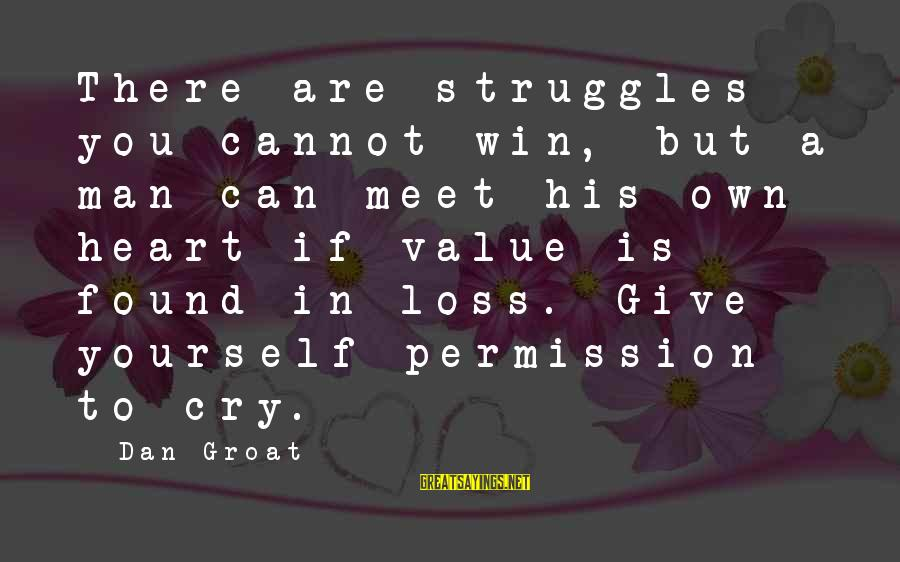 Crying Man Sayings By Dan Groat: There are struggles you cannot win, but a man can meet his own heart if