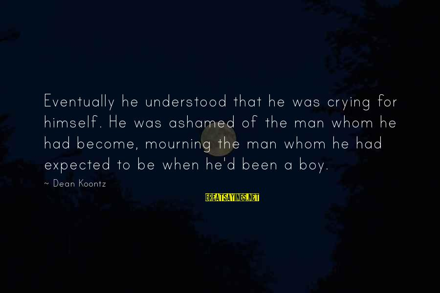 Crying Man Sayings By Dean Koontz: Eventually he understood that he was crying for himself. He was ashamed of the man