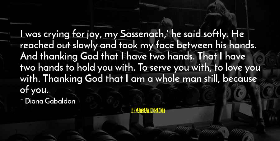 Crying Man Sayings By Diana Gabaldon: I was crying for joy, my Sassenach,' he said softly. He reached out slowly and