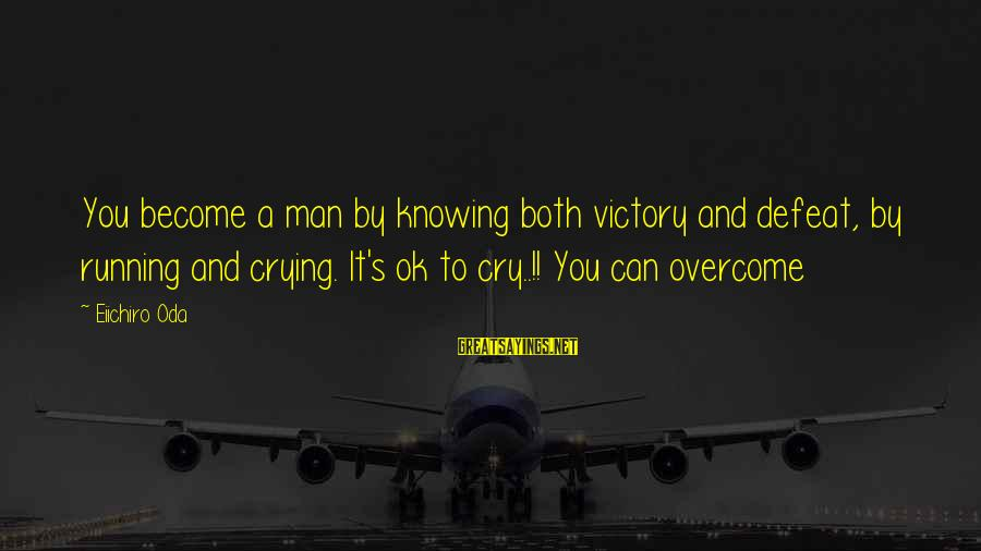 Crying Man Sayings By Eiichiro Oda: You become a man by knowing both victory and defeat, by running and crying. It's