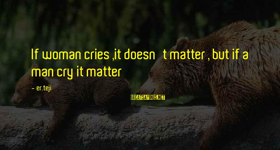 Crying Man Sayings By Er.teji: If woman cries ,it doesn't matter , but if a man cry it matter
