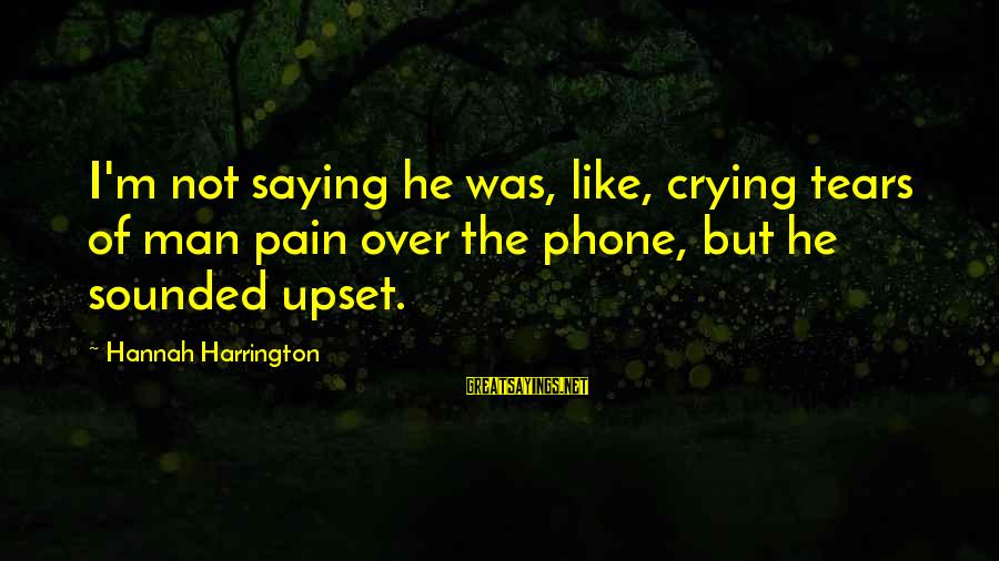 Crying Man Sayings By Hannah Harrington: I'm not saying he was, like, crying tears of man pain over the phone, but