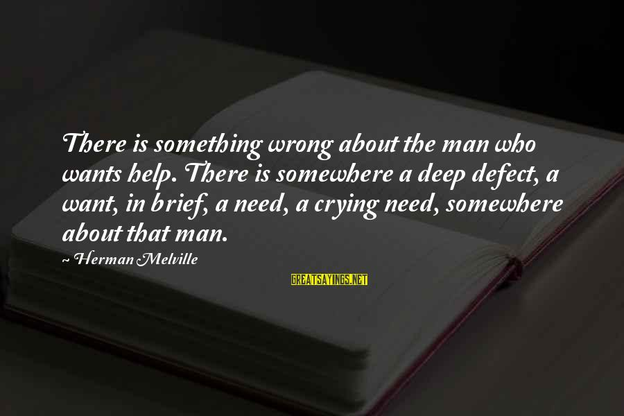 Crying Man Sayings By Herman Melville: There is something wrong about the man who wants help. There is somewhere a deep