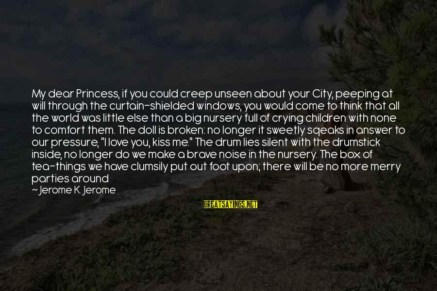 Crying Man Sayings By Jerome K. Jerome: My dear Princess, if you could creep unseen about your City, peeping at will through
