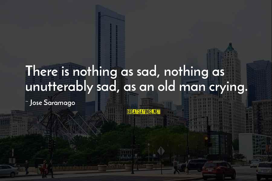 Crying Man Sayings By Jose Saramago: There is nothing as sad, nothing as unutterably sad, as an old man crying.