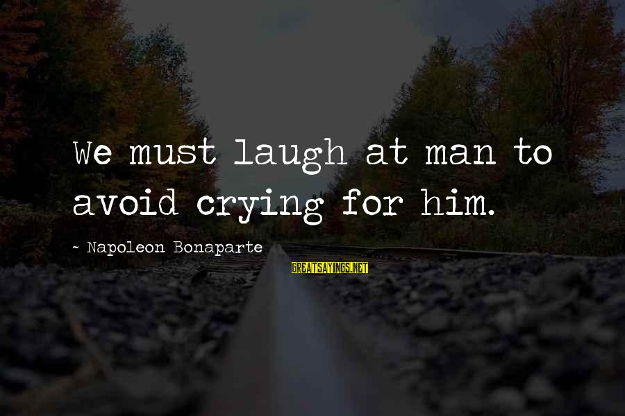 Crying Man Sayings By Napoleon Bonaparte: We must laugh at man to avoid crying for him.