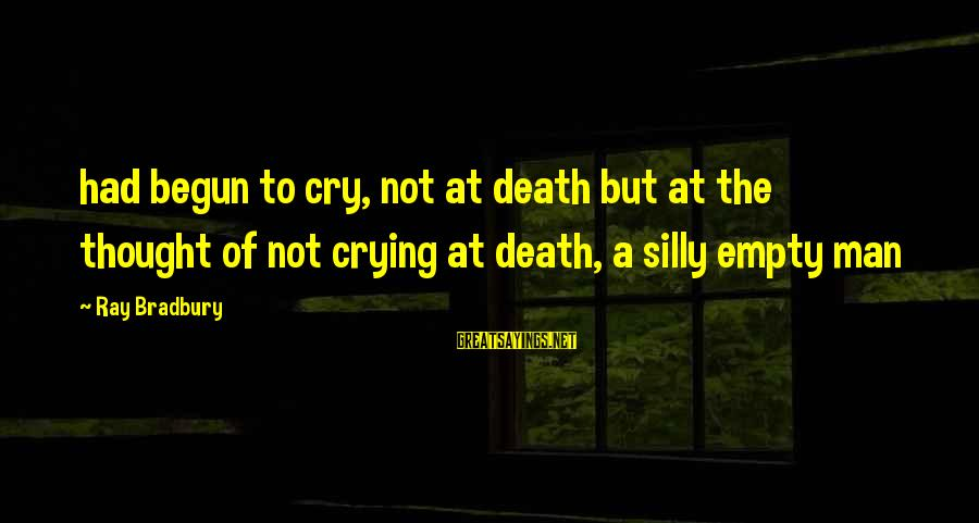 Crying Man Sayings By Ray Bradbury: had begun to cry, not at death but at the thought of not crying at