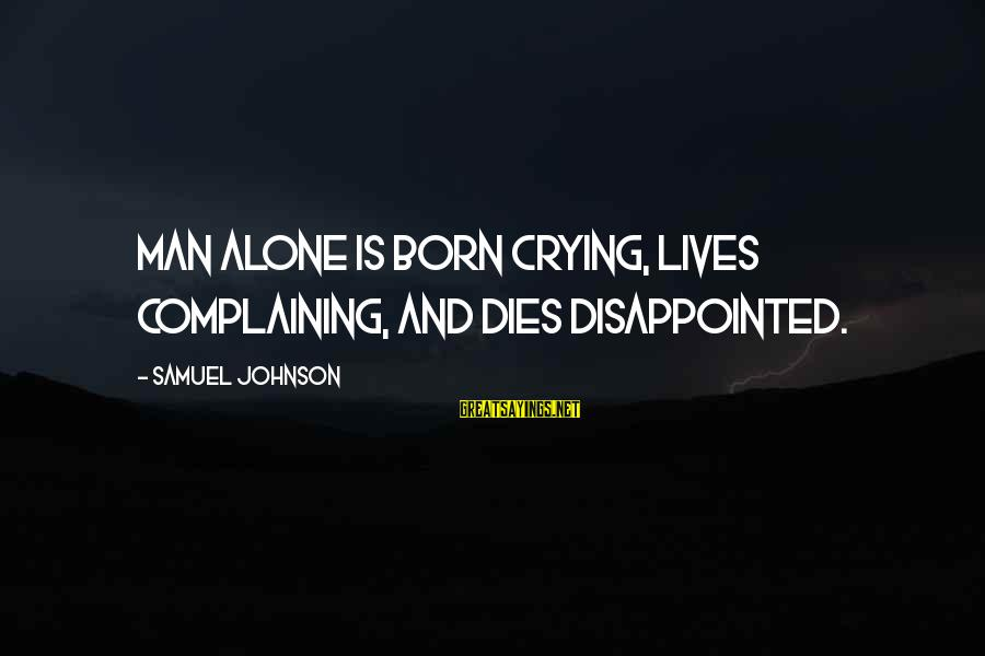 Crying Man Sayings By Samuel Johnson: Man alone is born crying, lives complaining, and dies disappointed.