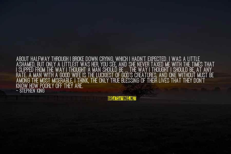 Crying Man Sayings By Stephen King: About halfway through I broke down crying, which I hadn't expected. I was a little