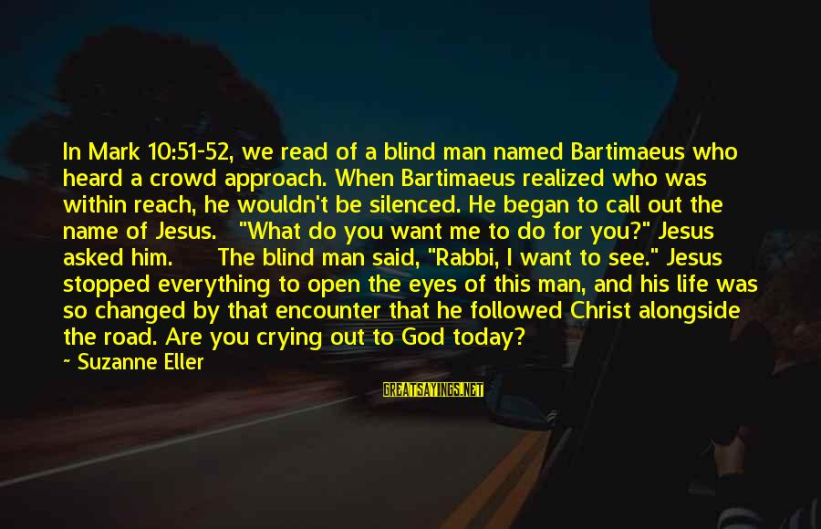 Crying Man Sayings By Suzanne Eller: In Mark 10:51-52, we read of a blind man named Bartimaeus who heard a crowd