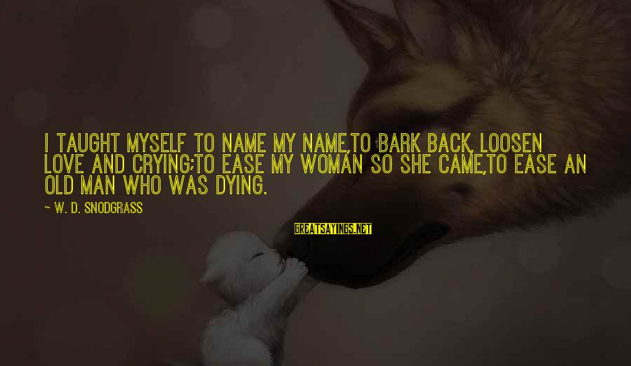 Crying Man Sayings By W. D. Snodgrass: I taught myself to name my name,To bark back, loosen love and crying;To ease my