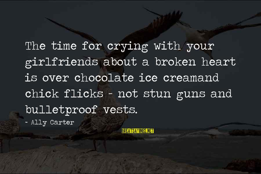 Crying Over A Broken Heart Sayings By Ally Carter: The time for crying with your girlfriends about a broken heart is over chocolate ice