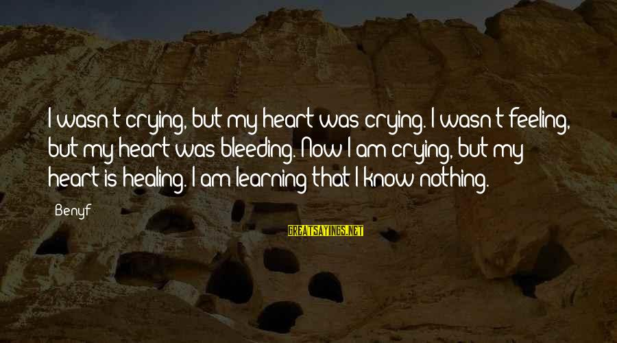 Crying Over A Broken Heart Sayings By Benyf: I wasn't crying, but my heart was crying. I wasn't feeling, but my heart was