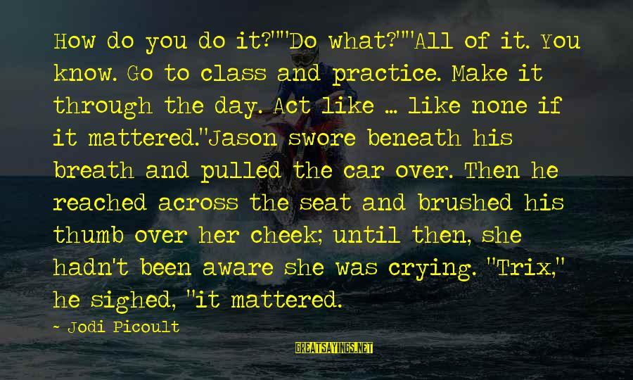 "Crying Over You Sayings By Jodi Picoult: How do you do it?""""Do what?""""All of it. You know. Go to class and practice."