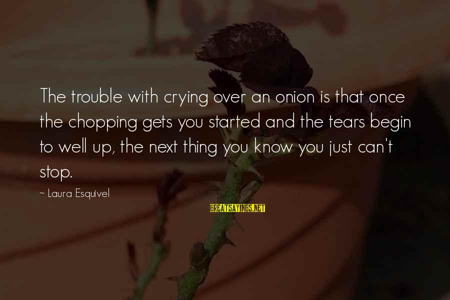 Crying Over You Sayings By Laura Esquivel: The trouble with crying over an onion is that once the chopping gets you started