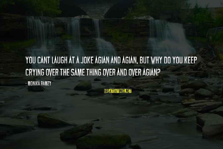 Crying Over You Sayings By Monika Ramzy: You cant laugh at a joke agian and agian, but why do you keep crying